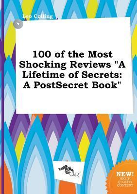 100 of the Most Shocking Reviews a Lifetime of Secrets: A Postsecret Book