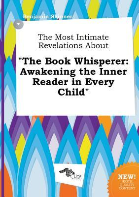 The Most Intimate Revelations about the Book Whisperer: Awakening the Inner Reader in Every Child