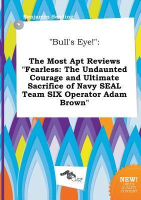 Bull's Eye!: The Most Apt Reviews Fearless: The Undaunted Courage and Ultimate Sacrifice of Navy Seal Team Six Operator Adam Brown