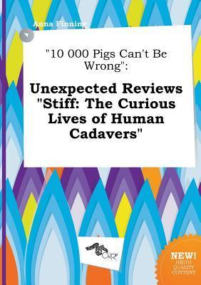 10 000 Pigs Can't Be Wrong: Unexpected Reviews Stiff: The Curious Lives of Human Cadavers