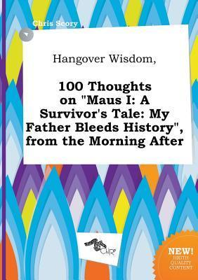 Hangover Wisdom, 100 Thoughts on Maus I: A Survivor's Tale: My Father Bleeds History, from the Morning After