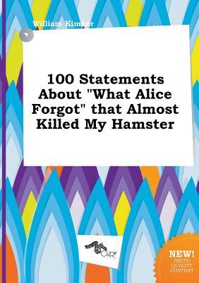100 Statements about What Alice Forgot That Almost Killed My Hamster