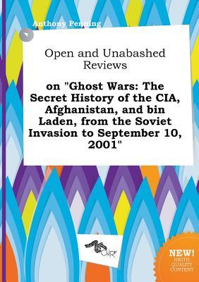 Open and Unabashed Reviews on Ghost Wars: The Secret History of the CIA, Afghanistan, and Bin Laden, from the Soviet Invasion to September 10, 2001