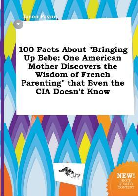 100 Facts about Bringing Up Bebe: One American Mother Discovers the Wisdom of French Parenting That Even the CIA Doesn't Know