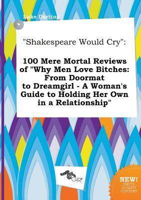 Shakespeare Would Cry: 100 Mere Mortal Reviews of Why Men Love Bitches: From Doormat to Dreamgirl - A Woman's Guide to Holding Her Own in a