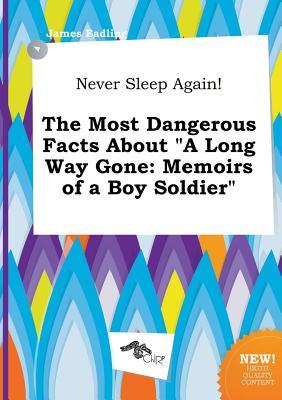 Never Sleep Again! the Most Dangerous Facts about a Long Way Gone: Memoirs of a Boy Soldier