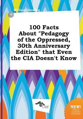 100 Facts about Pedagogy of the Oppressed, 30th Anniversary Edition That Even the CIA Doesn't Know