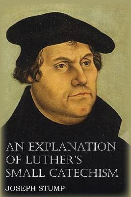 An Explanation of Luther's Small Catechism with the Small Catechism