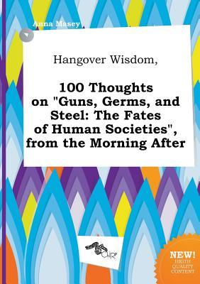 Hangover Wisdom, 100 Thoughts on Guns, Germs, and Steel: The Fates of Human Societies, from the Morning After
