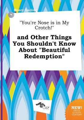 You're Nose Is in My Crotch! and Other Things You Shouldn't Know about Beautiful Redemption