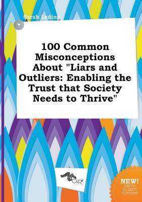 100 Common Misconceptions about Liars and Outliers: Enabling the Trust That Society Needs to Thrive