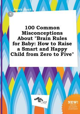 100 Common Misconceptions about Brain Rules for Baby: How to Raise a Smart and Happy Child from Zero to Five