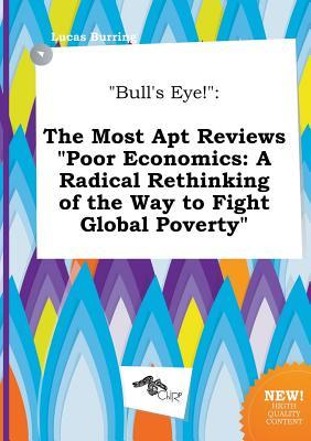 Bull's Eye!: The Most Apt Reviews Poor Economics: A Radical Rethinking of the Way to Fight Global Poverty