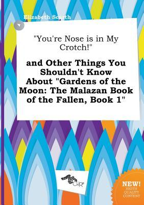 You're Nose Is in My Crotch! and Other Things You Shouldn't Know about Gardens of the Moon: The Malazan Book of the Fallen, Book 1