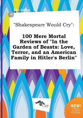Shakespeare Would Cry: 100 Mere Mortal Reviews of in the Garden of Beasts: Love, Terror, and an American Family in Hitler's Berlin