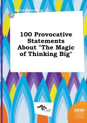 100 Provocative Statements about the Magic of Thinking Big