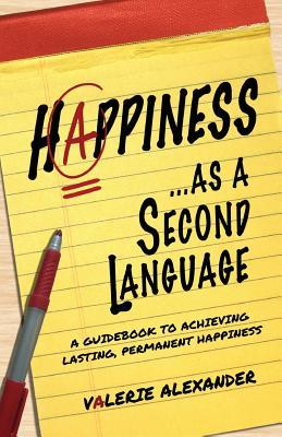 Ebook Happiness as a Second Language: A Guidebook to Achieving Lasting Permanent by Valerie  Alexander read!