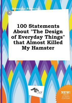 100 Statements about the Design of Everyday Things That Almost Killed My Hamster
