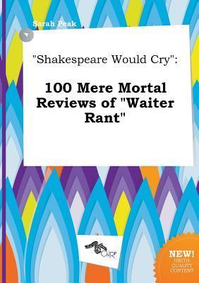 Shakespeare Would Cry: 100 Mere Mortal Reviews of Waiter Rant