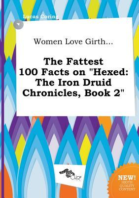 Women Love Girth... the Fattest 100 Facts on Hexed: The Iron Druid Chronicles, Book 2