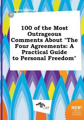 100 of the Most Outrageous Comments about the Four Agreements: A Practical Guide to Personal Freedom