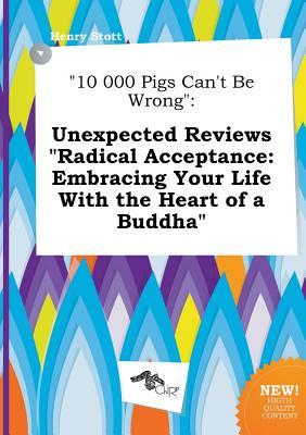 10 000 Pigs Can't Be Wrong: Unexpected Reviews Radical Acceptance: Embracing Your Life with the Heart of a Buddha
