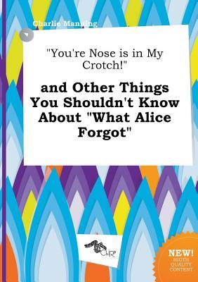 You're Nose Is in My Crotch! and Other Things You Shouldn't Know about What Alice Forgot