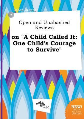 Open and Unabashed Reviews on a Child Called It: One Child's Courage to Survive by Jason Cropper