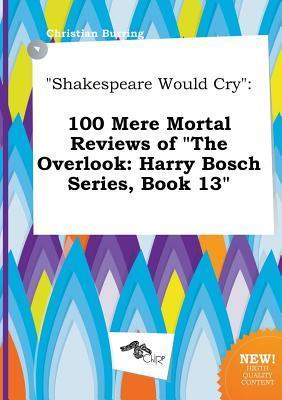 Shakespeare Would Cry: 100 Mere Mortal Reviews of the Overlook: Harry Bosch Series, Book 13