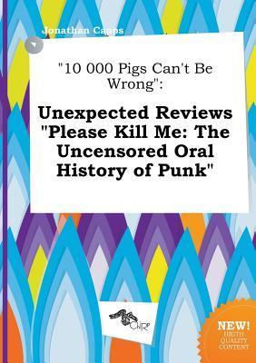 10 000 Pigs Can't Be Wrong: Unexpected Reviews Please Kill Me: The Uncensored Oral History of Punk