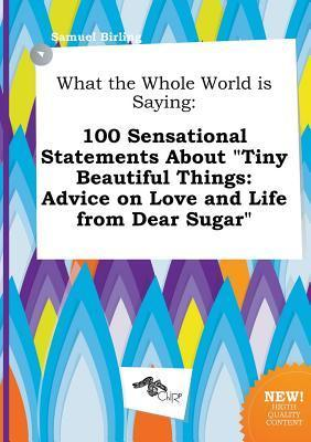 What the Whole World Is Saying: 100 Sensational Statements about Tiny Beautiful Things: Advice on Love and Life from Dear Sugar