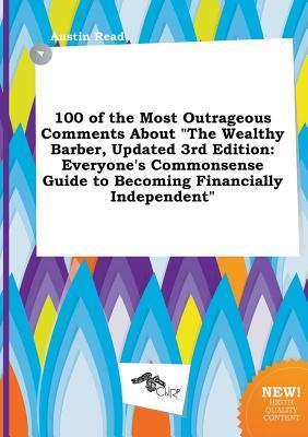 100 of the Most Outrageous Comments about the Wealthy Barber, Updated 3rd Edition: Everyone's Commonsense Guide to Becoming Financially Independent