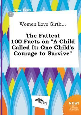 Women Love Girth... the Fattest 100 Facts on a Child Called It: One Child's Courage to Survive