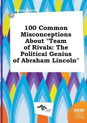 100 Common Misconceptions about Team of Rivals: The Political Genius of Abraham Lincoln