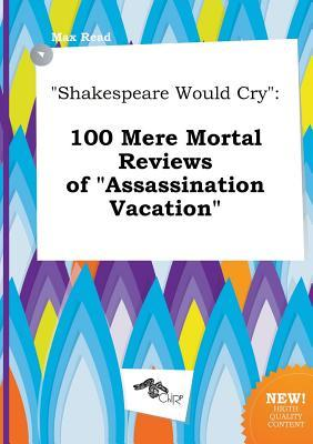 Shakespeare Would Cry: 100 Mere Mortal Reviews of Assassination Vacation