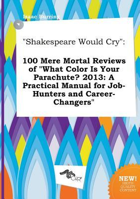Shakespeare Would Cry: 100 Mere Mortal Reviews of What Color Is Your Parachute? 2013: A Practical Manual for Job-Hunters and Career-Changers