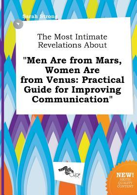 The Most Intimate Revelations about Men Are from Mars, Women Are from Venus: Practical Guide for Improving Communication