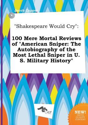 Shakespeare Would Cry: 100 Mere Mortal Reviews of American Sniper: The Autobiography of the Most Lethal Sniper in U.S. Military History