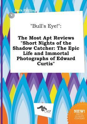 Bull's Eye!: The Most Apt Reviews Short Nights of the Shadow Catcher: The Epic Life and Immortal Photographs of Edward Curtis