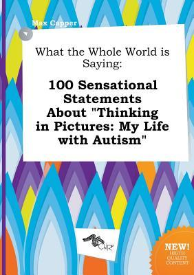 What the Whole World Is Saying: 100 Sensational Statements about Thinking in Pictures: My Life with Autism
