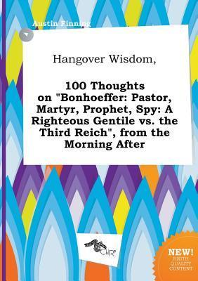 Hangover Wisdom, 100 Thoughts on Bonhoeffer: Pastor, Martyr, Prophet, Spy: A Righteous Gentile vs. the Third Reich, from the Morning After