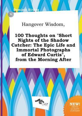 Hangover Wisdom, 100 Thoughts on Short Nights of the Shadow Catcher: The Epic Life and Immortal Photographs of Edward Curtis, from the Morning After