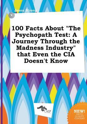 100 Facts about the Psychopath Test: A Journey Through the Madness Industry That Even the CIA Doesn't Know