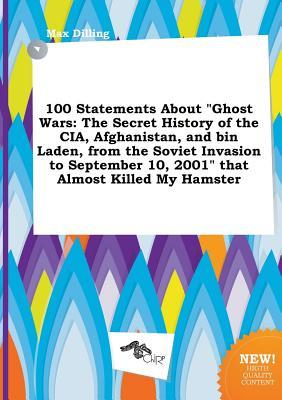 100 Statements about Ghost Wars: The Secret History of the CIA, Afghanistan, and Bin Laden, from the Soviet Invasion to September 10, 2001 That Almo
