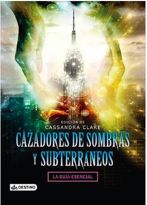 Cazadores de sombras y Subterráneos. La guía esencial. by Cassandra Clare