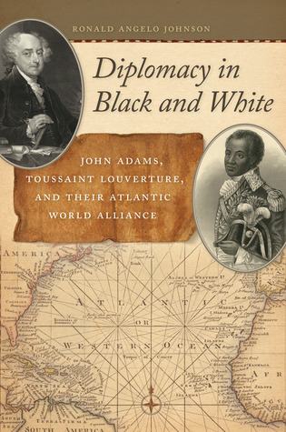 Diplomacy in Black and White: John Adams, Toussaint Louverture, and Their Atlantic World Alliance
