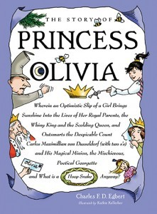 The Story of Princess Olivia: Wherein an Optimistic Slip of a Girl Brings Sunshine Into the Lives of Her Royal Parents, the Whiny King and the Scolding Queen, and Outsmarts the Despicable Count Carlos Maximillion Von Dusseldorf (with Two S's) and His M...