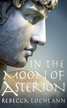 In the Moon of Asterion by Rebecca Lochlann
