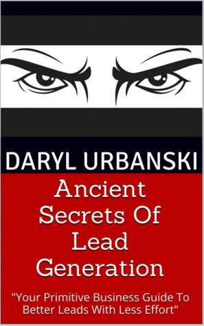 Ancient Secrets Of Lead Generation: Your Primitive Business Guide To Better Leads With Less Effort (PrimitiveBusiness.com #1)