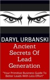 Ancient Secrets Of Lead Generation: Your Primitive Business Guide To Better Leads With Less Effort (PrimitiveBusiness.com #1)